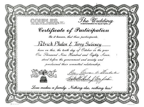 "The Certificate of Pat Phalen and Terry Sweeney dated October 10, 1987. Reads, ""COUPLES, INC. The Wedding. A demonstration for equal rights. Certificate of Participation. Be it known, that these participants. Pat Phalen & Terry Sweeney have on this, the tenth day of October in the year One Thousand Nine Hundred and Eighty Seven, stood before the government and society and proclaimed their committed relationship. Reverend Dina A. Bachelor. Couples, Inc. Walter Wheeler & Cavey Junkin. Love makes a family. Nothing else, nothing less!"", UNO Libraries' Archives & Special Collections"